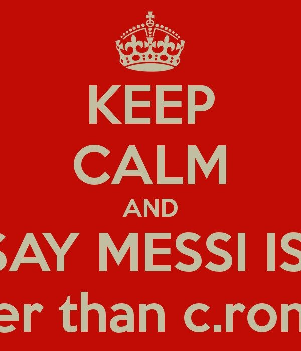 keep calm and say Messi is better than Cronaldo