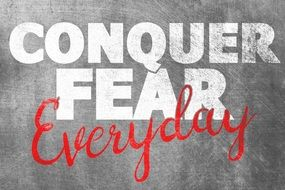Conquer Fear everyday the writing on the wall